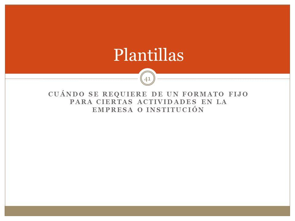 Plantillas Cuándo se requiere de un formato fijo para ciertas actividades en la empresa o institución.