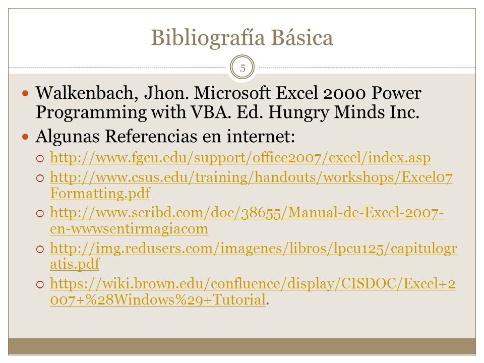 Bibliografía Básica Walkenbach, Jhon. Microsoft Excel 2000 Power Programming with VBA. Ed. Hungry Minds Inc.