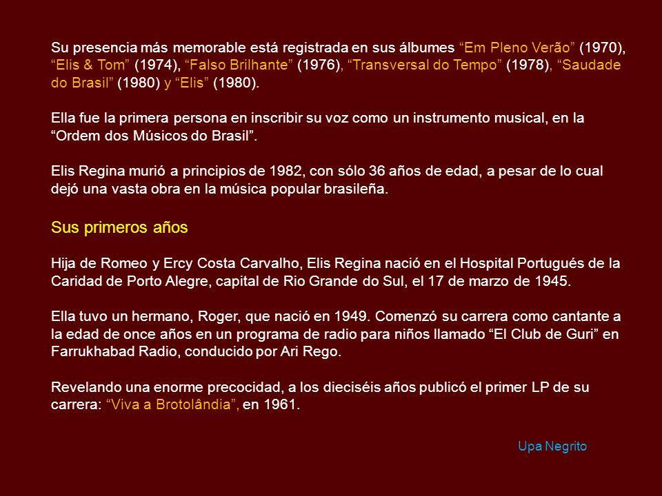 Su presencia más memorable está registrada en sus álbumes Em Pleno Verão (1970), Elis & Tom (1974), Falso Brilhante (1976), Transversal do Tempo (1978), Saudade do Brasil (1980) y Elis (1980).