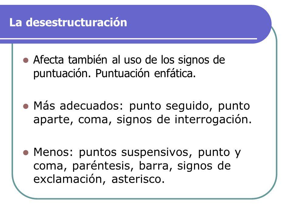La desestructuración Afecta también al uso de los signos de puntuación. Puntuación enfática.