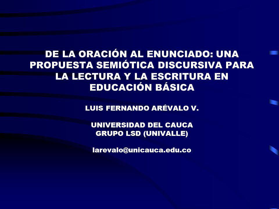 DE LA ORACIÓN AL ENUNCIADO: UNA PROPUESTA SEMIÓTICA DISCURSIVA PARA LA LECTURA Y LA ESCRITURA EN EDUCACIÓN BÁSICA LUIS FERNANDO ARÉVALO V.