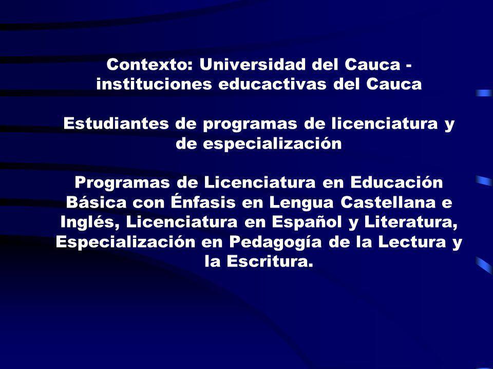 Contexto: Universidad del Cauca - instituciones educactivas del Cauca Estudiantes de programas de licenciatura y de especialización Programas de Licenciatura en Educación Básica con Énfasis en Lengua Castellana e Inglés, Licenciatura en Español y Literatura, Especialización en Pedagogía de la Lectura y la Escritura.