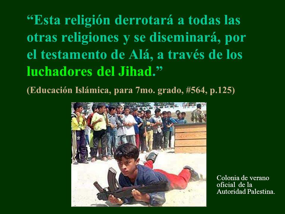 Esta religión derrotará a todas las otras religiones y se diseminará, por el testamento de Alá, a través de los luchadores del Jihad. (Educación Islámica, para 7mo. grado, #564, p.125)
