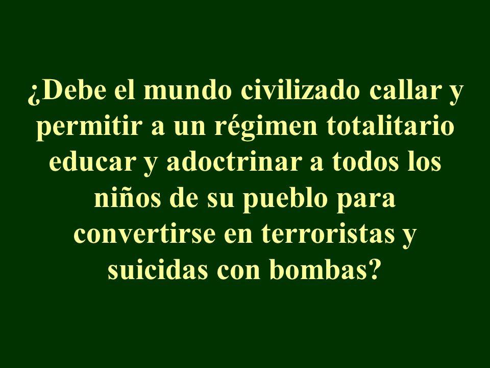 ¿Debe el mundo civilizado callar y permitir a un régimen totalitario educar y adoctrinar a todos los niños de su pueblo para convertirse en terroristas y suicidas con bombas