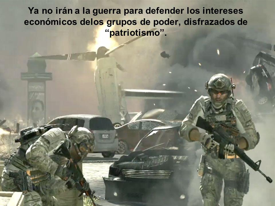 Ya no irán a la guerra para defender los intereses económicos delos grupos de poder, disfrazados de patriotismo .