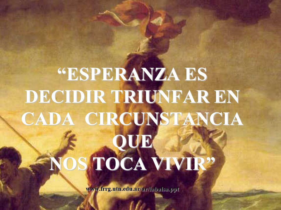 ESPERANZA ES DECIDIR TRIUNFAR EN CADA CIRCUNSTANCIA QUE NOS TOCA VIVIR www.frrg.utn.edu.ar/ar/labalsa.ppt