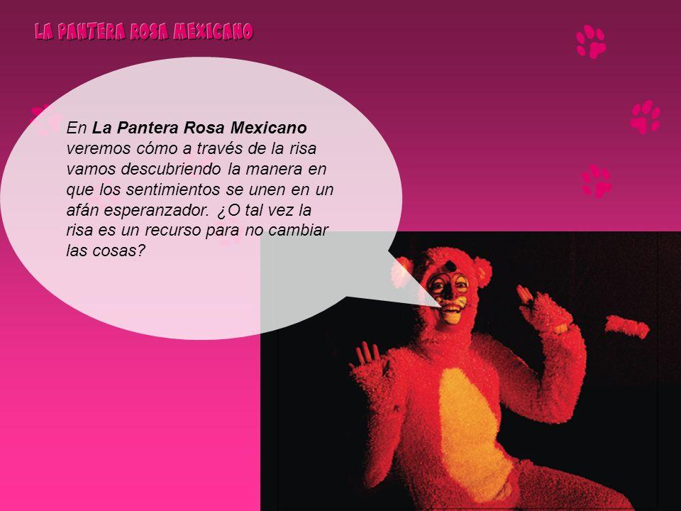 En La Pantera Rosa Mexicano veremos cómo a través de la risa vamos descubriendo la manera en que los sentimientos se unen en un afán esperanzador.