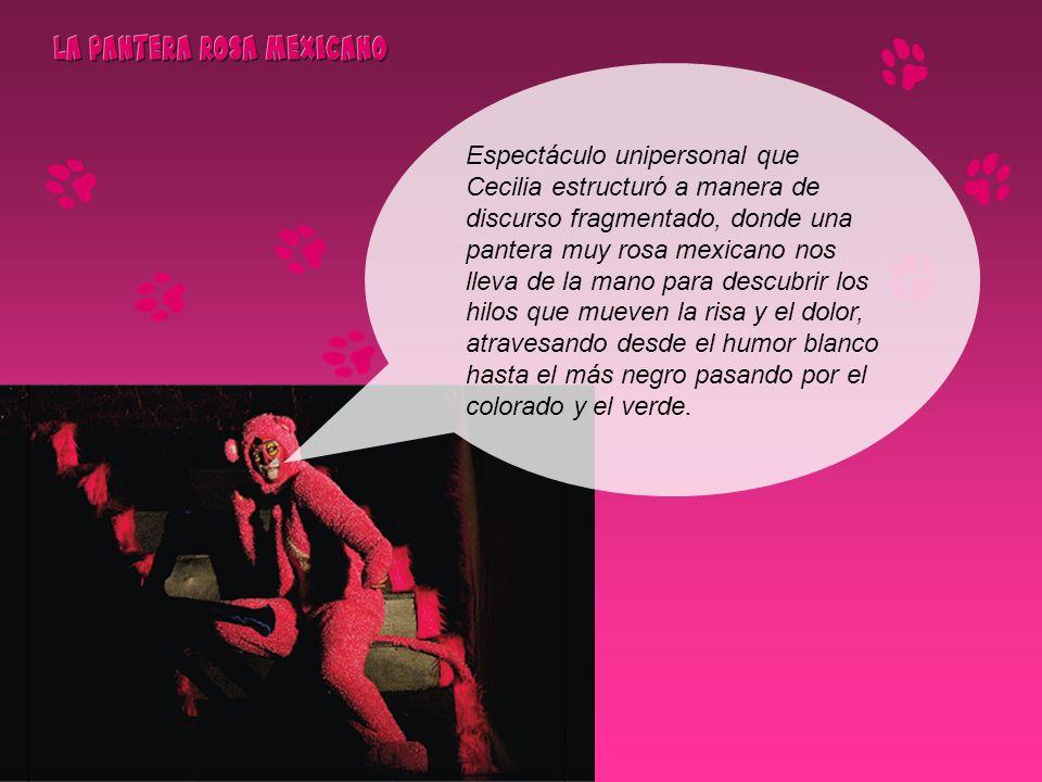 Espectáculo unipersonal que Cecilia estructuró a manera de discurso fragmentado, donde una pantera muy rosa mexicano nos lleva de la mano para descubrir los hilos que mueven la risa y el dolor, atravesando desde el humor blanco hasta el más negro pasando por el colorado y el verde.