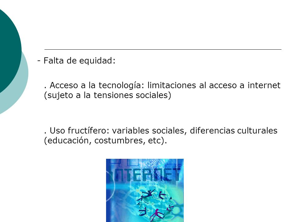- Falta de equidad: . Acceso a la tecnología: limitaciones al acceso a internet (sujeto a la tensiones sociales)
