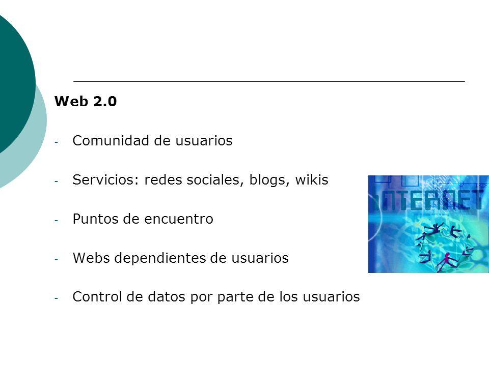 Web 2.0 Comunidad de usuarios. Servicios: redes sociales, blogs, wikis. Puntos de encuentro. Webs dependientes de usuarios.