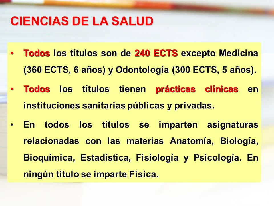 CIENCIAS DE LA SALUD Todos los títulos son de 240 ECTS excepto Medicina (360 ECTS, 6 años) y Odontología (300 ECTS, 5 años).