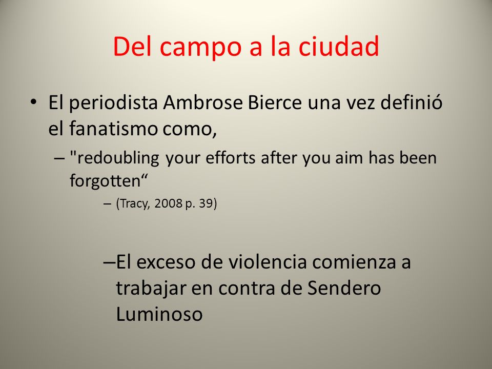 Del campo a la ciudad El periodista Ambrose Bierce una vez definió el fanatismo como, redoubling your efforts after you aim has been forgotten