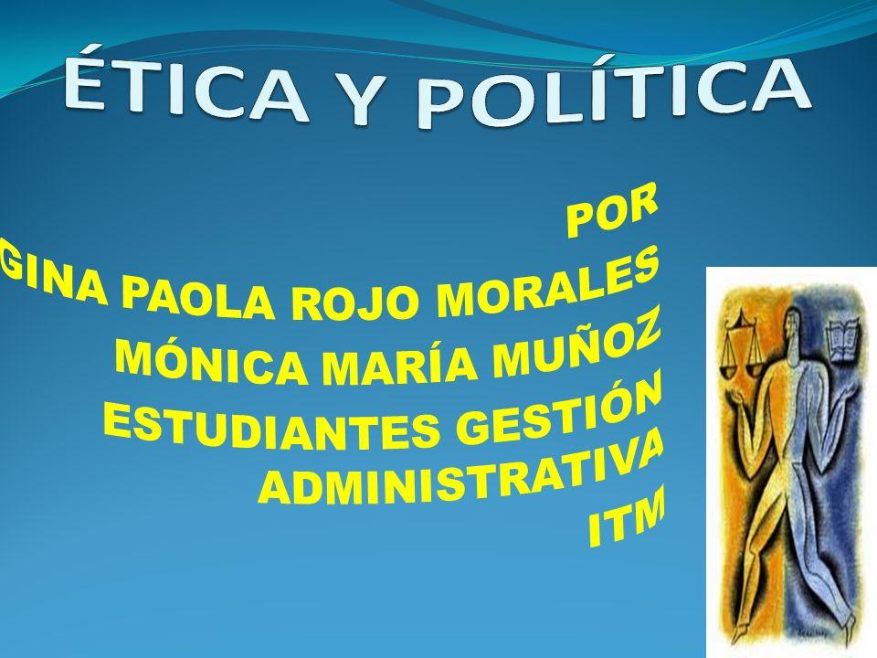 ÉTICA Y POLÍTICA POR GINA PAOLA ROJO MORALES MÓNICA MARÍA MUÑOZ