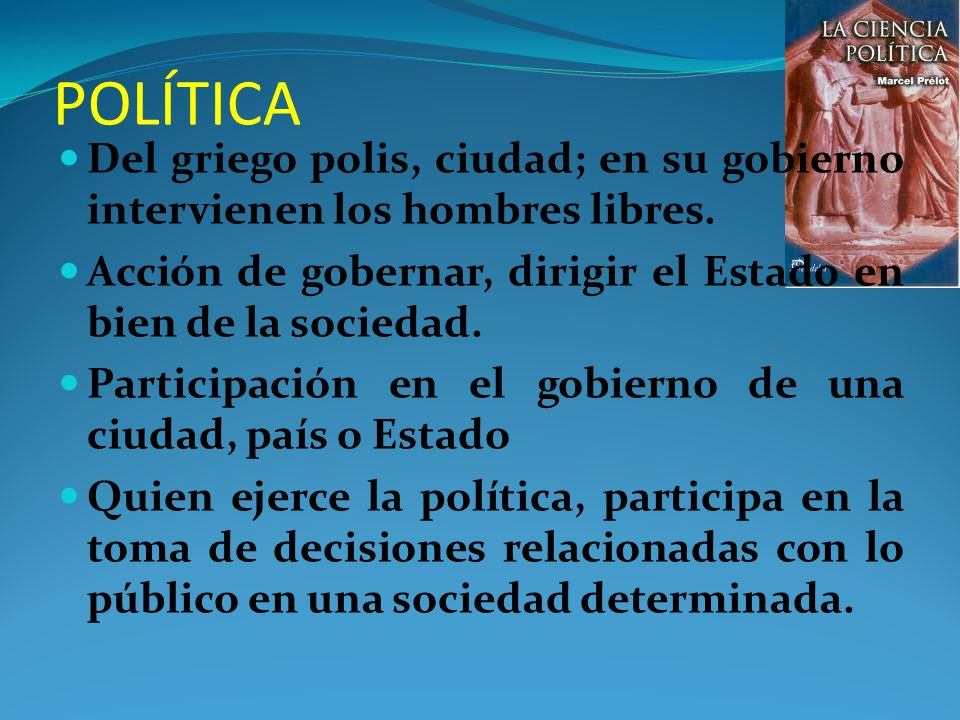POLÍTICA Del griego polis, ciudad; en su gobierno intervienen los hombres libres. Acción de gobernar, dirigir el Estado en bien de la sociedad.