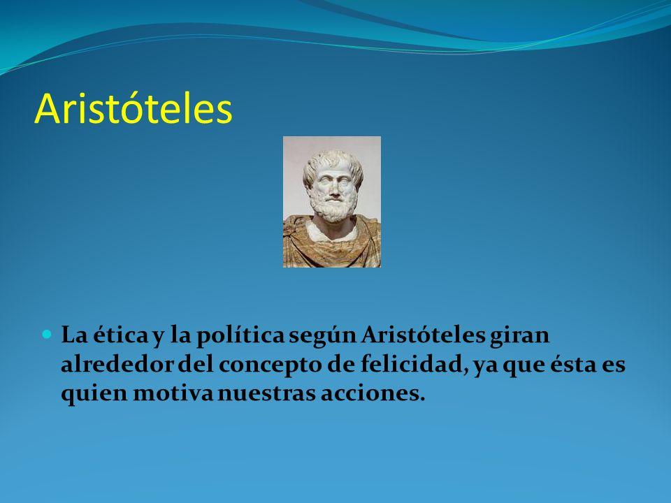 Aristóteles La ética y la política según Aristóteles giran alrededor del concepto de felicidad, ya que ésta es quien motiva nuestras acciones.