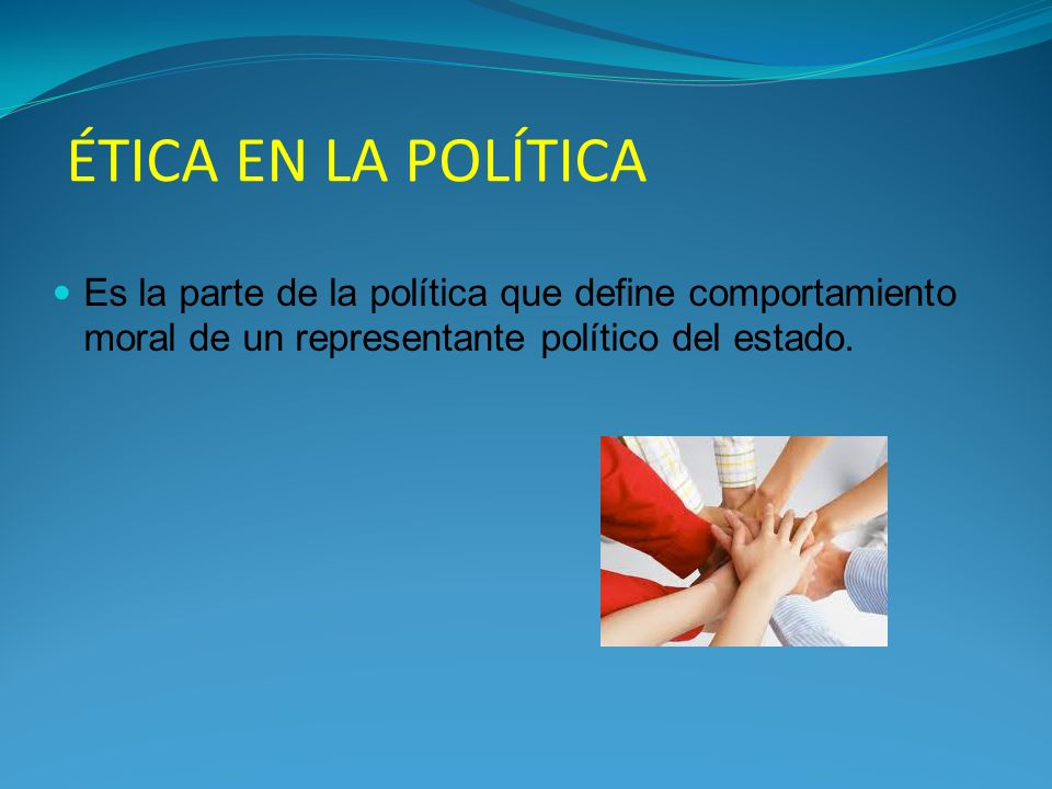 ÉTICA EN LA POLÍTICA Es la parte de la política que define comportamiento moral de un representante político del estado.