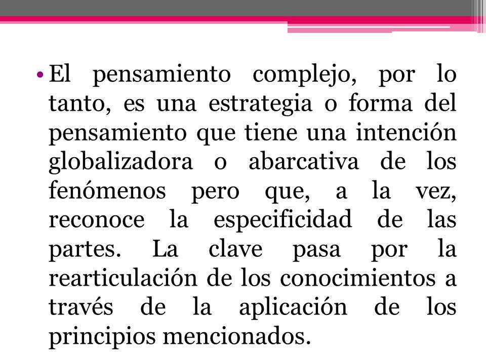 El pensamiento complejo, por lo tanto, es una estrategia o forma del pensamiento que tiene una intención globalizadora o abarcativa de los fenómenos pero que, a la vez, reconoce la especificidad de las partes.