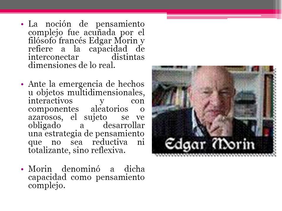 La noción de pensamiento complejo fue acuñada por el filósofo francés Edgar Morin y refiere a la capacidad de interconectar distintas dimensiones de lo real.