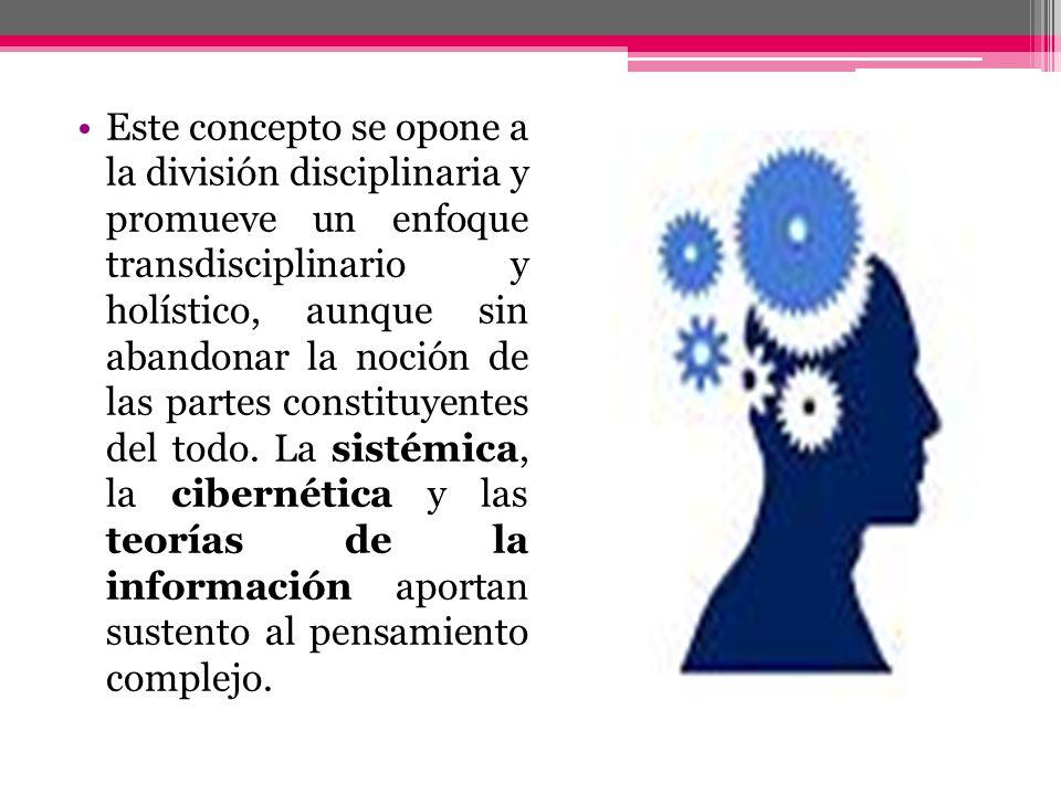 Este concepto se opone a la división disciplinaria y promueve un enfoque transdisciplinario y holístico, aunque sin abandonar la noción de las partes constituyentes del todo.