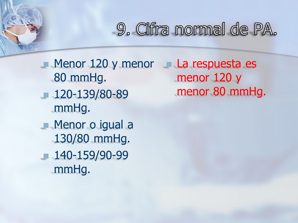 9. Cifra normal de PA. Menor 120 y menor 80 mmHg. 120-139/80-89 mmHg.