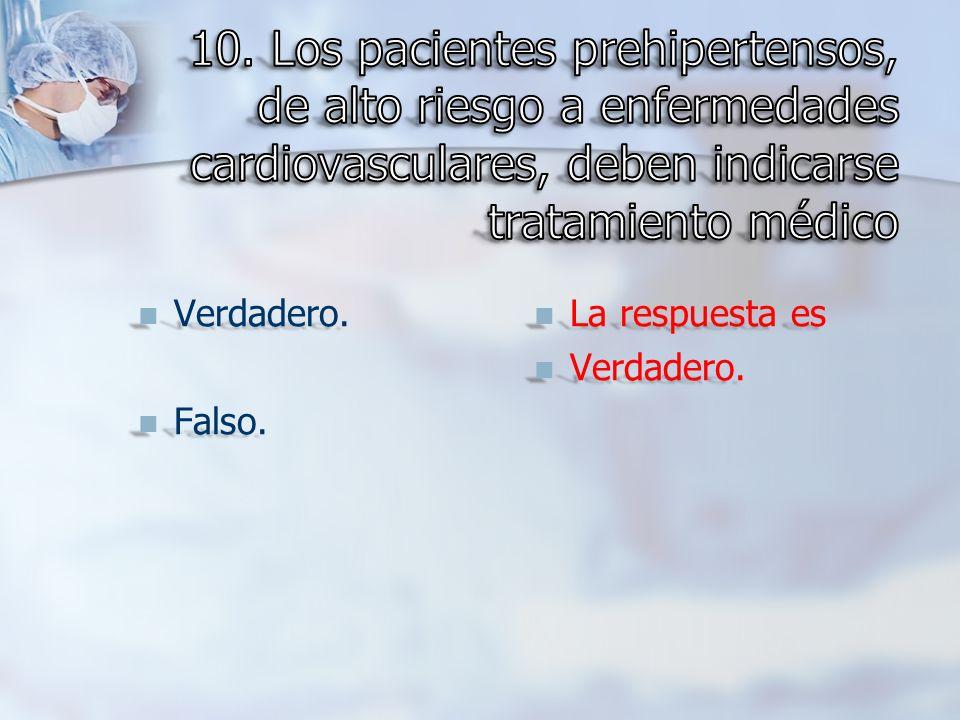 10. Los pacientes prehipertensos, de alto riesgo a enfermedades cardiovasculares, deben indicarse tratamiento médico