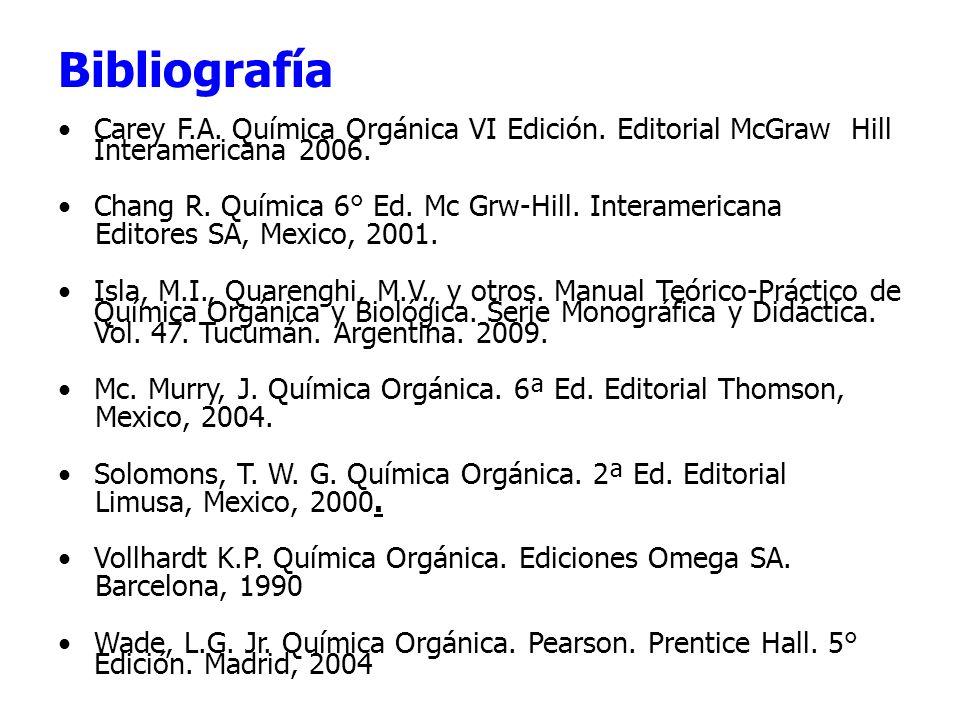 Bibliografía Carey F.A. Química Orgánica VI Edición. Editorial McGraw Hill Interamericana 2006. Chang R. Química 6° Ed. Mc Grw-Hill. Interamericana.