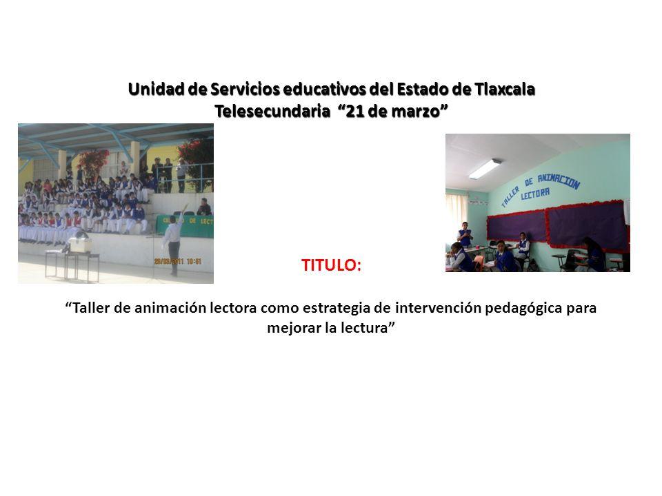 Unidad de Servicios educativos del Estado de Tlaxcala Telesecundaria 21 de marzo TITULO: Taller de animación lectora como estrategia de intervención pedagógica para mejorar la lectura