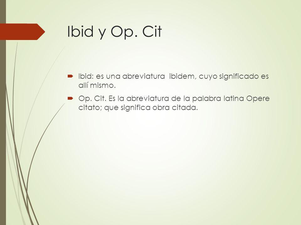 Ibid y Op. Cit Ibid: es una abreviatura ibidem, cuyo significado es allí mismo.