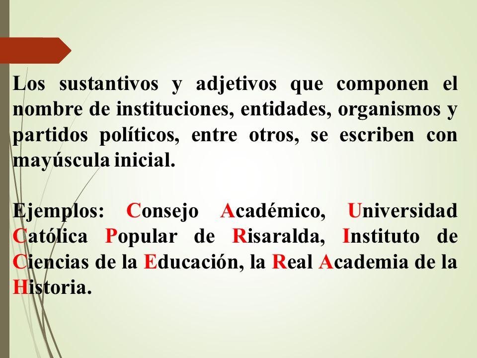 Los sustantivos y adjetivos que componen el nombre de instituciones, entidades, organismos y partidos políticos, entre otros, se escriben con mayúscula inicial.