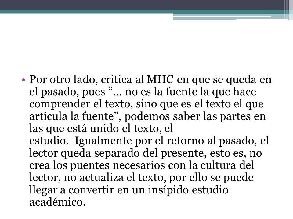Por otro lado, critica al MHC en que se queda en el pasado, pues … no es la fuente la que hace comprender el texto, sino que es el texto el que articula la fuente , podemos saber las partes en las que está unido el texto, el estudio. Igualmente por el retorno al pasado, el lector queda separado del presente, esto es, no crea los puentes necesarios con la cultura del lector, no actualiza el texto, por ello se puede llegar a convertir en un insípido estudio académico.