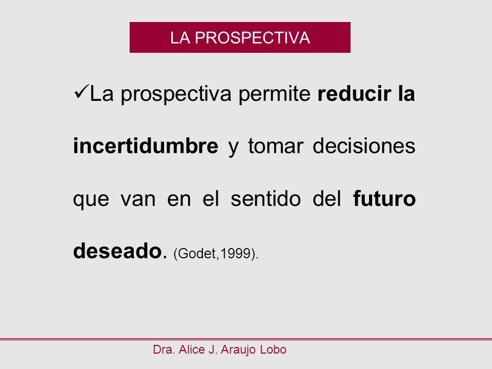 LA PROSPECTIVA La prospectiva permite reducir la incertidumbre y tomar decisiones que van en el sentido del futuro deseado. (Godet,1999).