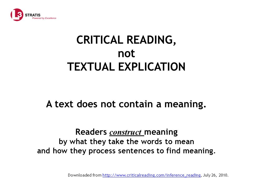 CRITICAL READING, not TEXTUAL EXPLICATION A text does not contain a meaning. Readers construct meaning by what they take the words to mean and how they process sentences to find meaning.
