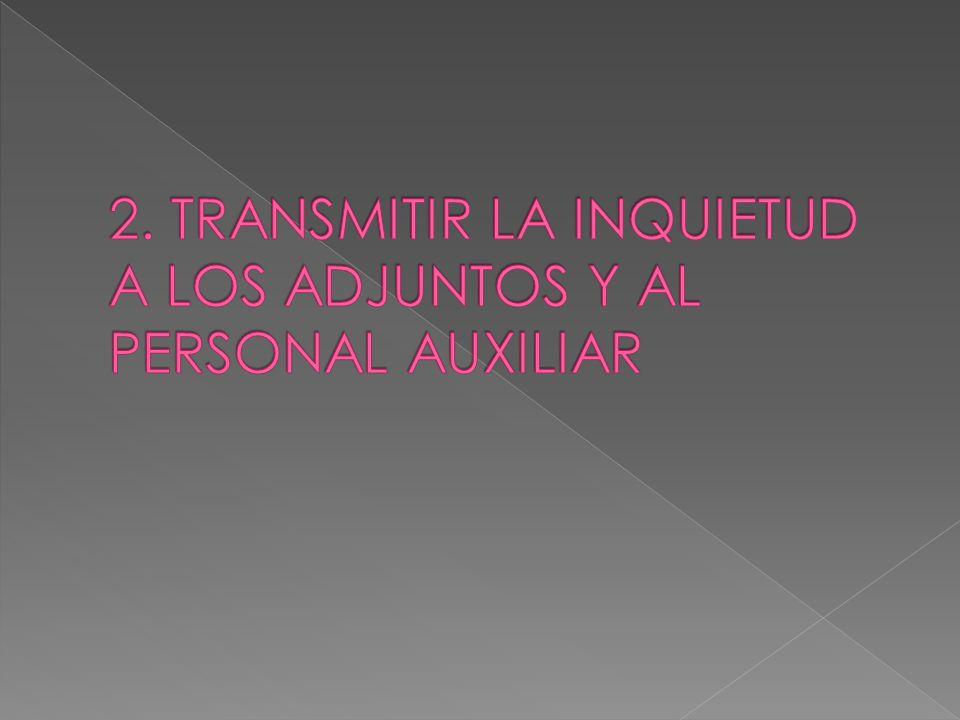 2. TRANSMITIR LA INQUIETUD A LOS ADJUNTOS Y AL PERSONAL AUXILIAR