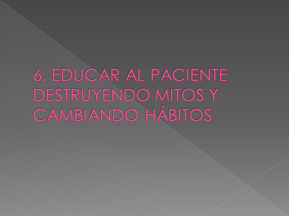 6. EDUCAR AL PACIENTE DESTRUYENDO MITOS Y CAMBIANDO HÁBITOS