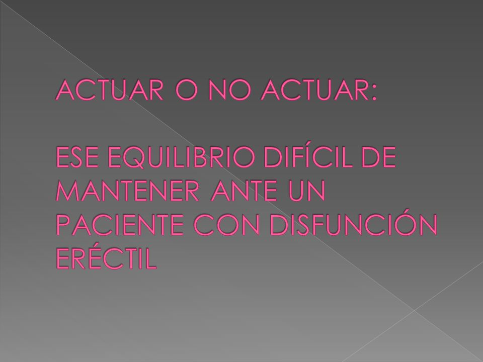 ACTUAR O NO ACTUAR: ESE EQUILIBRIO DIFÍCIL DE MANTENER ANTE UN PACIENTE CON DISFUNCIÓN ERÉCTIL