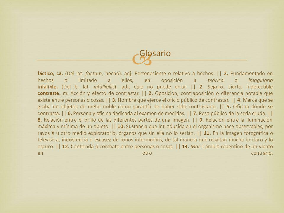 Glosario fáctico, ca. (Del lat. factum, hecho). adj