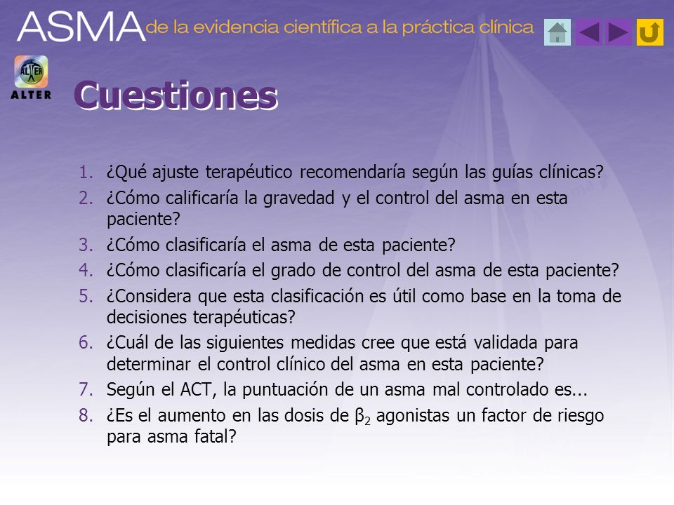 Cuestiones ¿Qué ajuste terapéutico recomendaría según las guías clínicas ¿Cómo calificaría la gravedad y el control del asma en esta paciente