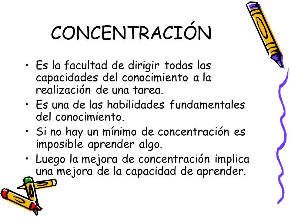 CONCENTRACIÓN Es la facultad de dirigir todas las capacidades del conocimiento a la realización de una tarea.