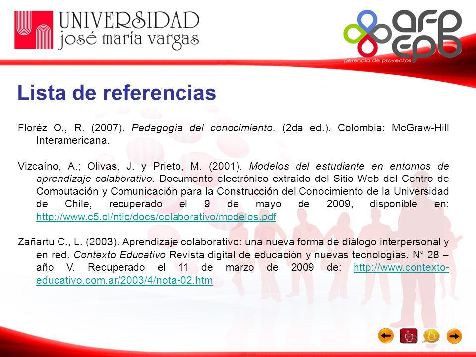 Lista de referencias Floréz O., R. (2007). Pedagogía del conocimiento. (2da ed.). Colombia: McGraw-Hill Interamericana.