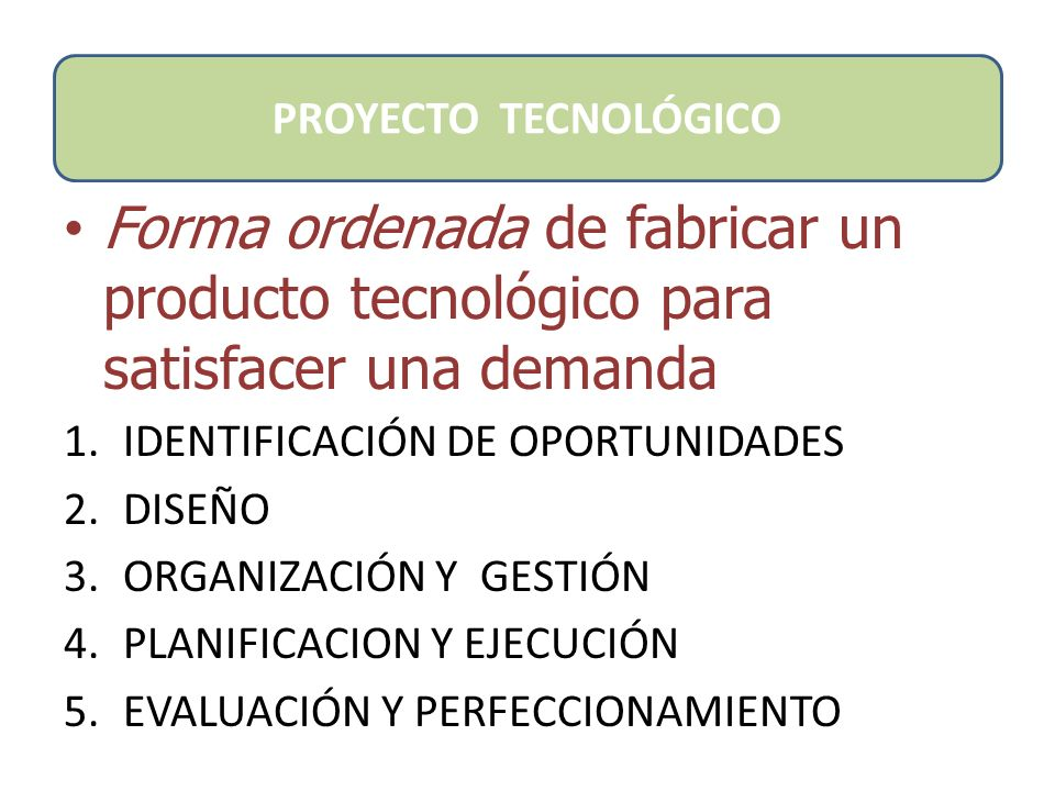PROYECTO TECNOLÓGICO Forma ordenada de fabricar un producto tecnológico para satisfacer una demanda.