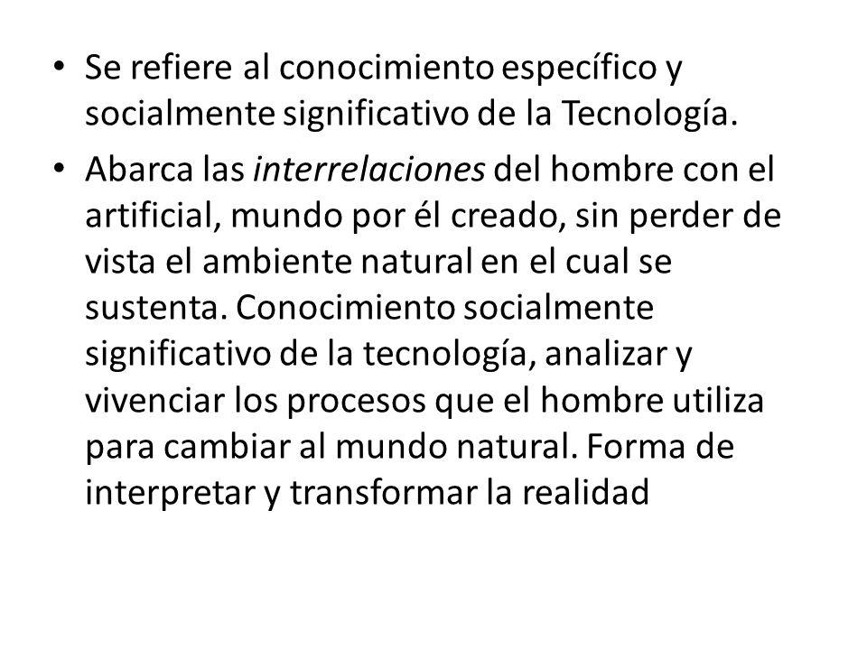 Se refiere al conocimiento específico y socialmente significativo de la Tecnología.