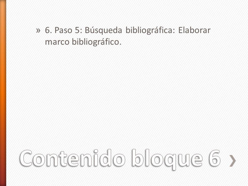 6. Paso 5: Búsqueda bibliográfica: Elaborar marco bibliográfico.