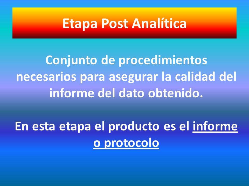 Etapa Post Analítica Conjunto de procedimientos necesarios para asegurar la calidad del. informe del dato obtenido.