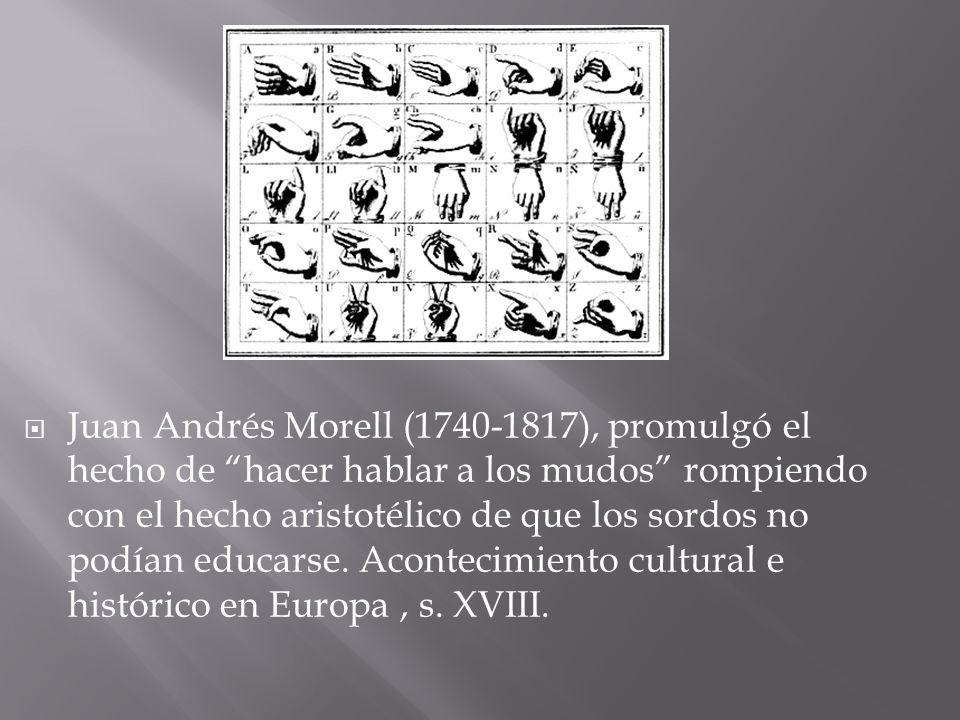 Juan Andrés Morell (1740-1817), promulgó el hecho de hacer hablar a los mudos rompiendo con el hecho aristotélico de que los sordos no podían educarse.