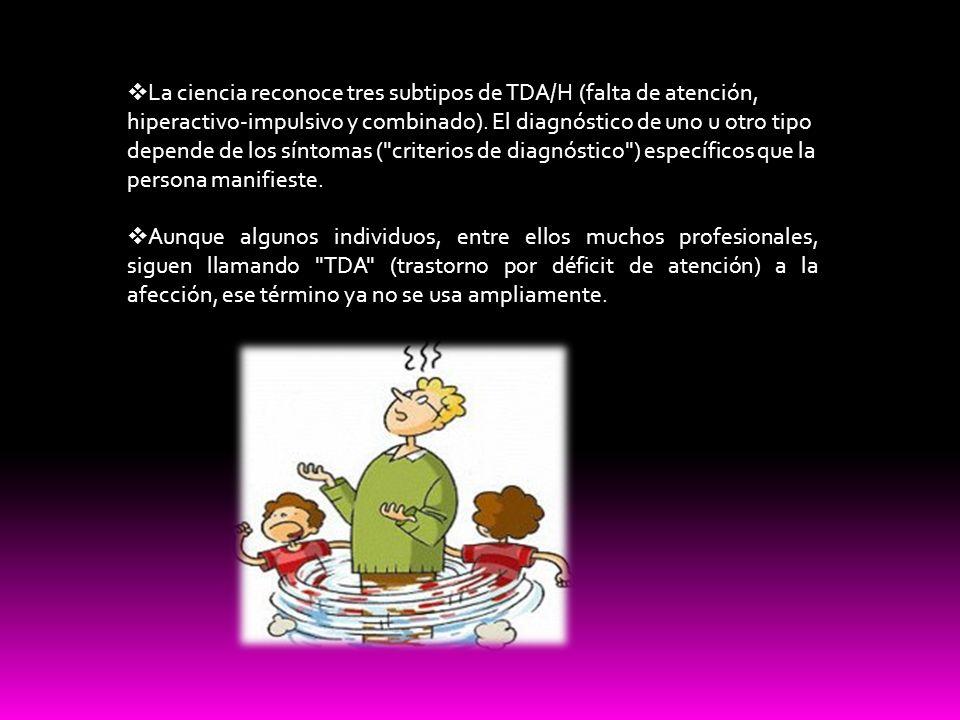 La ciencia reconoce tres subtipos de TDA/H (falta de atención, hiperactivo-impulsivo y combinado). El diagnóstico de uno u otro tipo depende de los síntomas ( criterios de diagnóstico ) específicos que la persona manifieste.