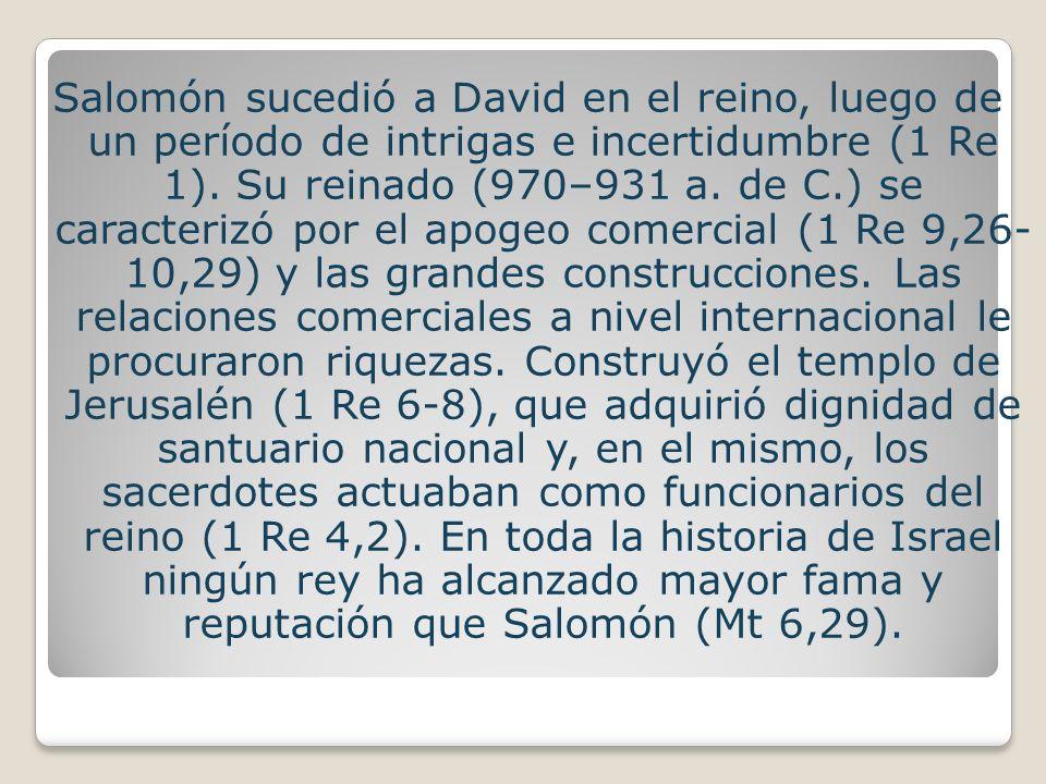 Salomón sucedió a David en el reino, luego de un período de intrigas e incertidumbre (1 Re 1).