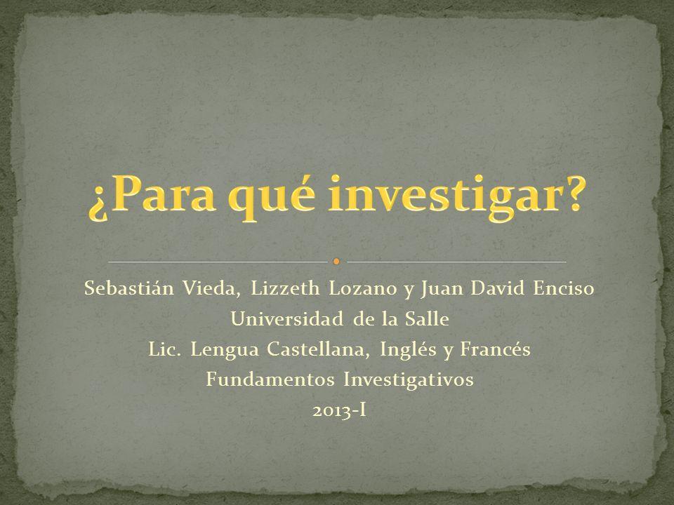 ¿Para qué investigar Sebastián Vieda, Lizzeth Lozano y Juan David Enciso. Universidad de la Salle.