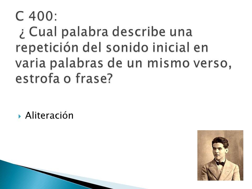 C 400: ¿ Cual palabra describe una repetición del sonido inicial en varia palabras de un mismo verso, estrofa o frase