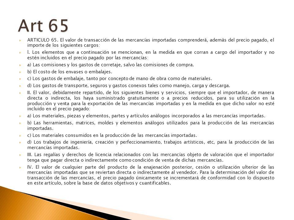 Art 65 ARTICULO 65. El valor de transacción de las mercancías importadas comprenderá, además del precio pagado, el importe de los siguientes cargos: