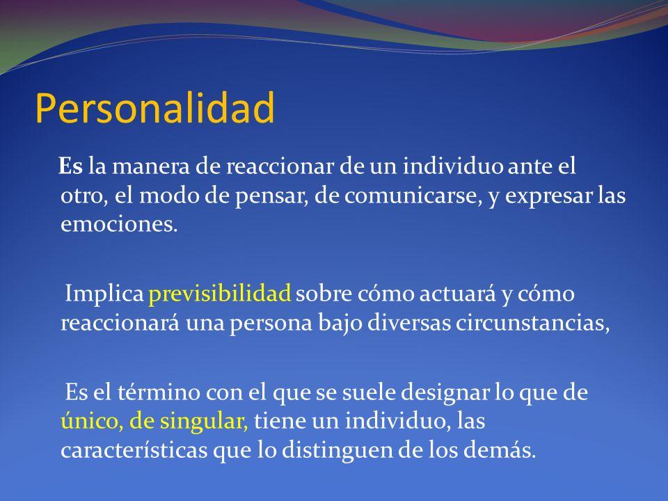 Personalidad Es la manera de reaccionar de un individuo ante el otro, el modo de pensar, de comunicarse, y expresar las emociones.